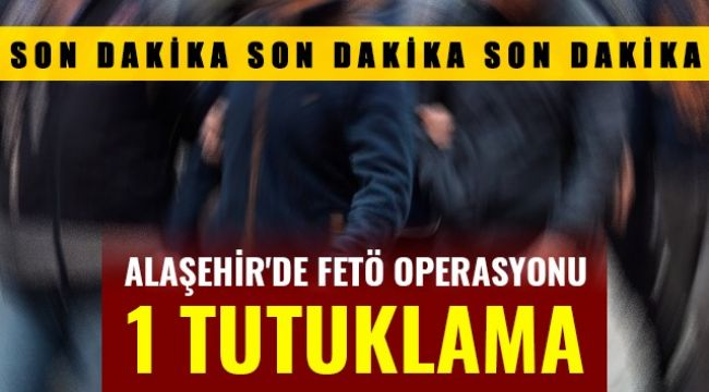 Alaşehir'de FETÖ Operasyonu : 1 Tutuklama