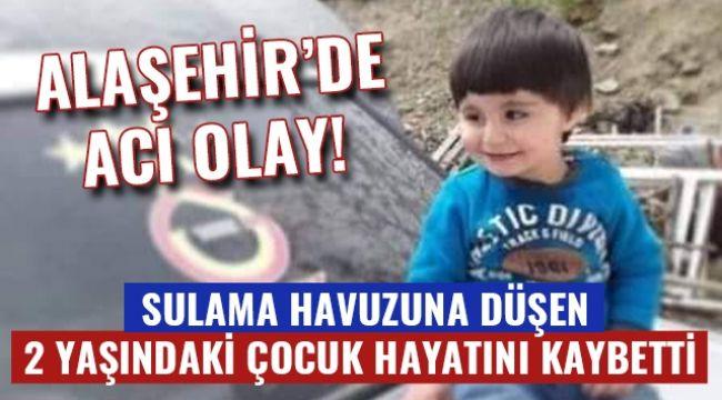 Alaşehir'de sulama havuzuna düşen 2 yaşındaki çocuk hayatını kaybetti